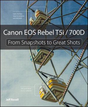 Canon EOS Rebel T5i / 700D : From Snapshots to Great Shots - Jeff Revell