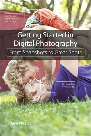 Getting Started in Digital Photography : From Snapshots to Great Shots - Khara Plicanic
