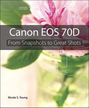 Canon EOS 70d : From Snapshots to Great Shots - Nicole S. Young