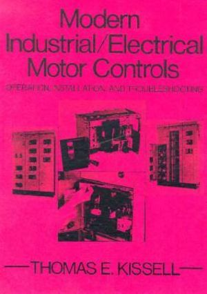 Modern Industrial Electrical Motor Controls: Operation, Installation and Troubleshooting Thomas E. Kissell
