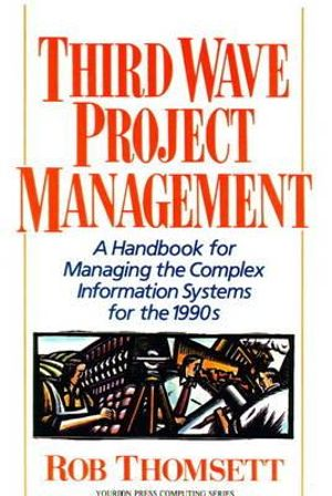 Third Wave Project Management: A Handbook for Managing the Complex Information System for the 1990's Rob Thomsett