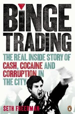 Binge Trading : The Real Inside Story of Cash, Cocaine and Corruption in the City - Seth Freedman