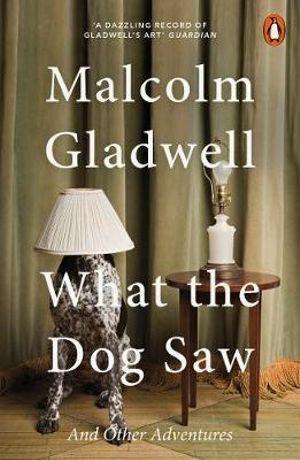 What the Dog Saw :  And Other Adventures - Malcolm Gladwell