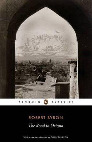 The Road to Oxiana : Penguin Classics - Robert Byron