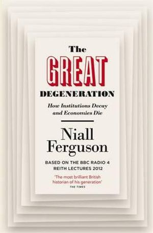 The Great Degeneration : How Institutions Decay and Economies Die - Niall Ferguson