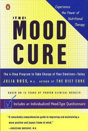 The Mood Cure : The 4-Step Program to Take Charge of Your Emotions-Today - Julia Ross