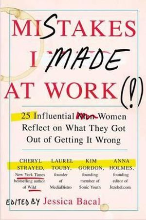 Mistakes I Made at Work : 25 Influential Women Reflect on What They Got Out of Getting It Wrong - Jessica Bacal