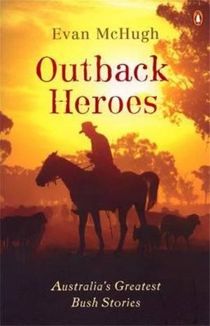 Outback Heroes : Australia's Greatest Bush Stories - Evan McHugh