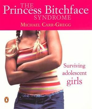 The Princess Bitchface Syndrome  : Surviving Adolescent Girls - Michael Carr-Gregg