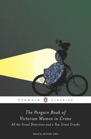The Penguin Book of Victorian Women in Crime : All the Great Detectives and a Few Great Crooks - Michael Sims