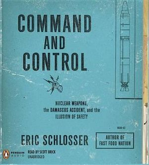 Command and Control : Nuclear Weapons, the Damascus Accident, and the Illusion of Safety - Eric Schlosser