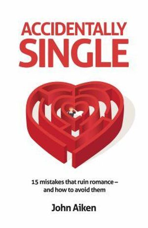 Accidentally Single : 15 mistakes that ruin romance and how to avoid them - John Aiken