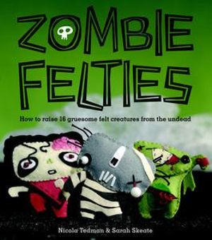 Zombie Felties :  How to raise 16 gruesome felt creatures from the undead - Nicola Tedman