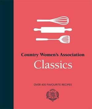 Country Women's Association Classics : Over 400 Favourite Recipes - Country Women's Association (CWA)