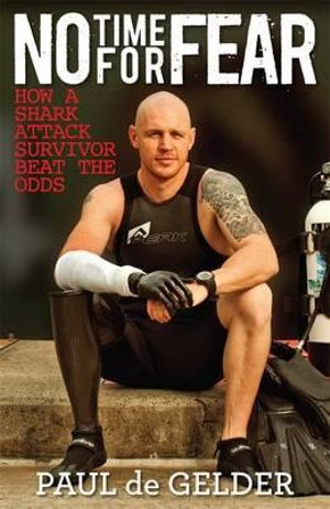 No Time for Fear : How a Shark Attack Survivor Beat the Odds - Paul De Gelder