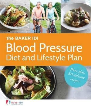 The Baker IDI Blood Pressure Diet and Lifestyle Plan : More Than 50 Delicious Recipes - Baker IDI Heart & Diabetes Institute
