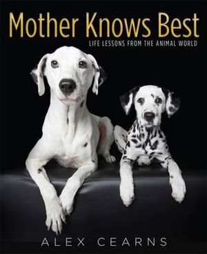 Mother Knows Best : Little Lessons from the Animal World - Alex Cearns