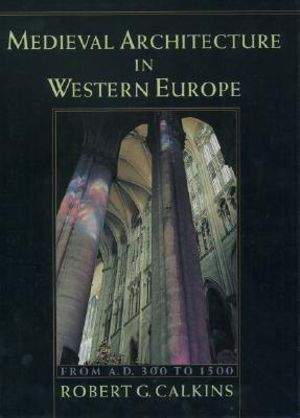 Medieval Architecture in Western Europe: From A.D. 300 to 1500 Includes CD Robert G. Calkins