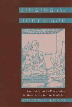 Singing the Body of God : The Hymns of Vedantadesika in Their South Indian Tradition - Steven Paul Hopkins