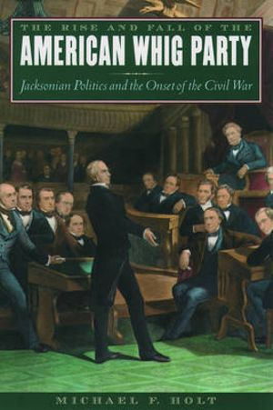 The Rise and Fall of the American Whig Party: Jacksonian Politics and the Onset of the Civil War Michael F. Holt