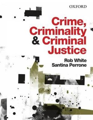Crime, Criminality and Criminal Justice - Rob White