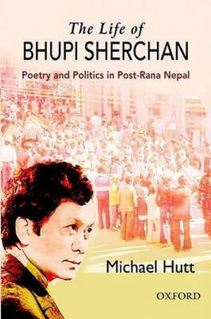 The Life of Bhupi Sherchan : Poetry and Politics in Post-Rana Nepal - Michael Hutt