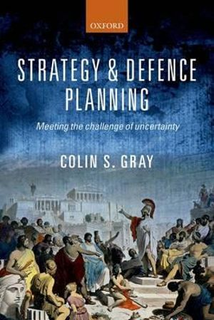 Strategy and Defence Planning : Meeting the Challenge of Uncertainty - Colin S. Gray