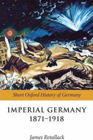 Imperial Germany 1871-1918 : Short Oxford History of Germany Ser. - James N. Retallack