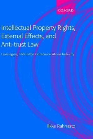 Intellectual Property Rights, External Effects and Anti-Trust Law : Leveraging IPRs in the Communications Industry - Ilkka Rahnasto