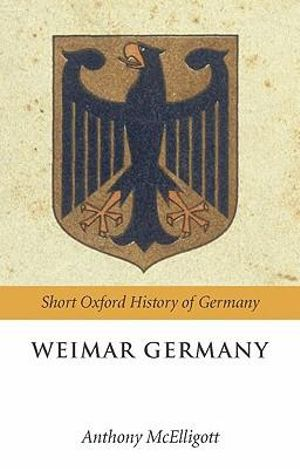 Weimar Germany : Short Oxford History of Germany Ser. - Anthony McElligott