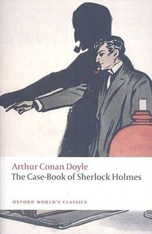The Case-Book of Sherlock Holmes (Oxford World's Classics) Sir Arthur Conan Doyle and W. W. Robson