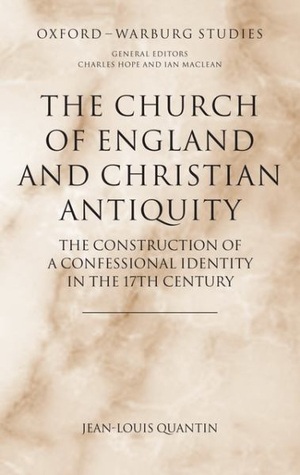 The Church of England and Christian Antiquity : The Construction of a Confessional Identity in the 17th Century - Jean-Louis Quantin
