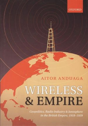 Wireless and Empire : Geopolitics, Radio Industry and Ionosphere in the British Empire, 1918-1939 - Aitor Anduaga