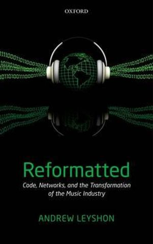 Reformatted : Code, Networks, and the Transformation of the Music Industry - Andrew Leyshon