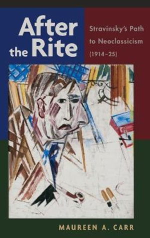 After the Rite : Stravinsky's Path to Neoclassicism (1914-1925) - Maureen A. Carr