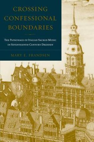 Crossing Confessional Boundaries : The Patronage of Italian Sacred Music in Seventeenth-century Dresden - Mary Frandsen