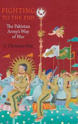 Fighting to the End : The Pakistan Army's Way of War - C. Christine Fair
