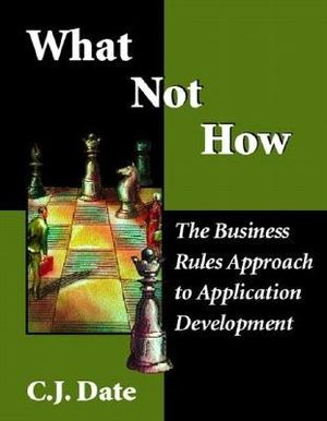 What Not How: The Business Rules Approach to Application Development C. J. Date