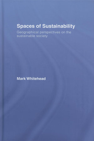 Spaces of Sustainability : Geographical Perspectives on the Sustainable Society - Mark Whitehead