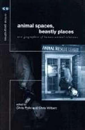 Animal Spaces, Beastly Places : New Geographies of Human-Animal Relations - Chris Philo