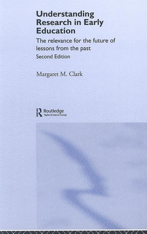 Understanding Research in Early Education - 2nd edition : The Relevance For The Future Of Lessons From The Past - Margaret M. Clark