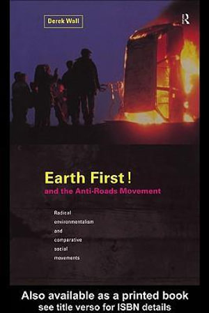 Earth First! and the Anti-Roads Movement : And the Anti-roads Movement : Radical Environmentalism and Comparative Social Movements - Derek Wall