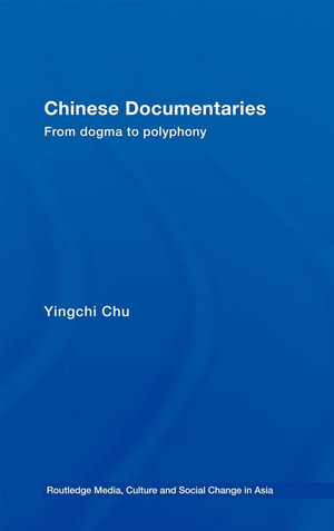 Chinese Documentaries : From Dogma to Polyphony - Yingchi Chu