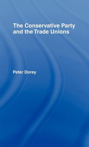Conservative Party and the Trade Unions - Peter Dorey