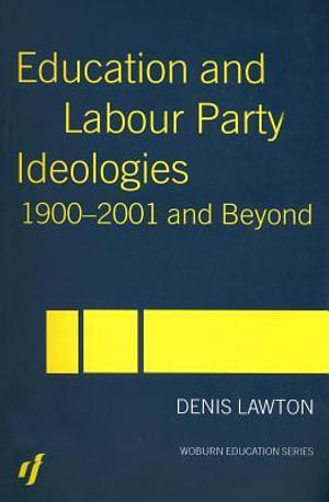 Education and Labour Party Ideologies 1900-2001and Beyond : 1900-2001 and Beyond - Denis Lawton