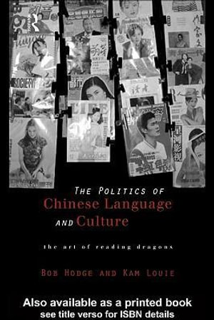 Politics of Chinese Language and Culture : The Art of Reading Dragons - Bob Hodge