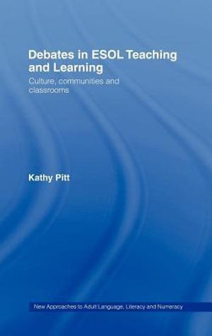 Debates in ESOL Teaching and Learning : Culture, Communities And Classrooms - Kathy Pitt