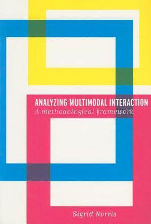 Analyzing Multimodal Interaction : A Methodological Framework - Sigrid Norris