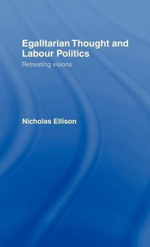 Egalitarian Thought and Labour Politics : Retreating Visions - Nick Ellison