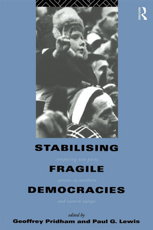 Stabilising Fragile Democracies : Comparing New Party Systems in Southern and Eastern Europe - Paul Lewis
